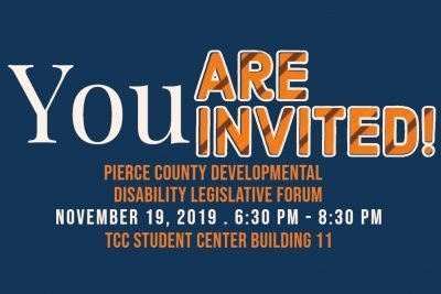 Blue background invitation with the words You are invited to the Pierce County Developmental Disability Legislative Forum November 19, 2019 from 6:30 to 8:30 pm at the TCC Student center Building 11